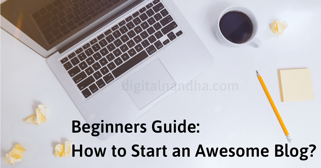 Beginners Guide: How to Start an Awesome Blog?