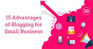 15 Advantages of Blogging for Small Business